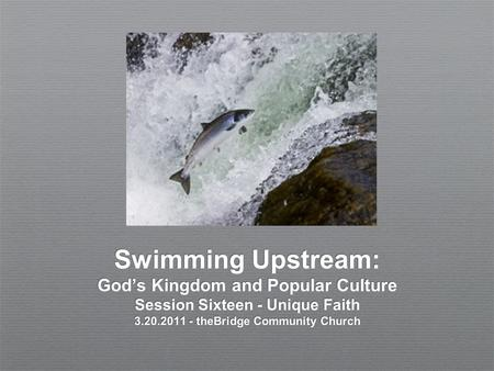 Swimming Upstream: God's Kingdom and Popular Culture Session Sixteen - Unique Faith 3.20.2011 - theBridge Community Church.