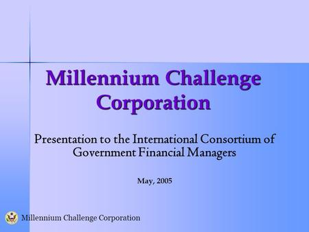 Millennium Challenge Corporation Presentation to the International Consortium of Government Financial Managers May, 2005.