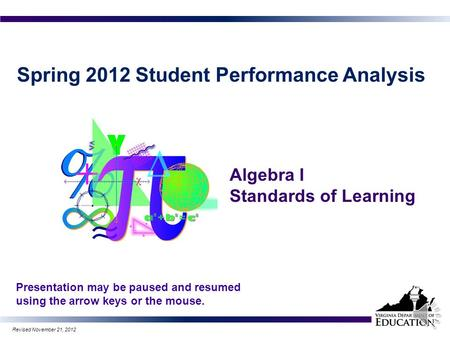 Spring 2012 Student Performance Analysis Algebra I Standards of Learning Presentation may be paused and resumed using the arrow keys or the mouse. 1 Revised.