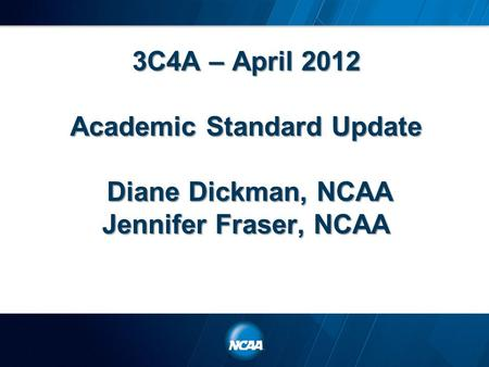 3C4A – April 2012 Academic Standard Update Diane Dickman, NCAA Jennifer Fraser, NCAA.