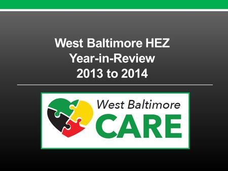 West Baltimore HEZ Year-in-Review 2013 to 2014. Why an HEZ in West Baltimore? Cardiovascular disease three times higher than in other communities in Maryland.