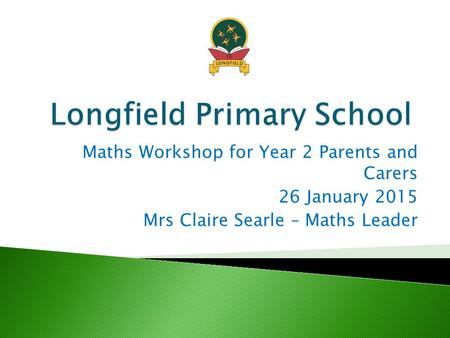 Maths Workshop for Year 2 Parents and Carers 26 January 2015 Mrs Claire Searle – Maths Leader.