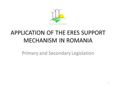 APPLICATION OF THE ERES SUPPORT MECHANISM IN ROMANIA Primary and Secondary Legislation 1.