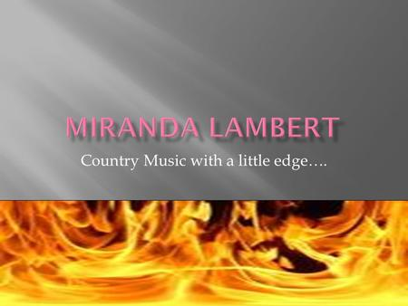 Country Music with a little edge….  Miranda Leigh Lambert was born on November 10, 1983 in Longview, Texas and raised in Lindale, Texas a small town.