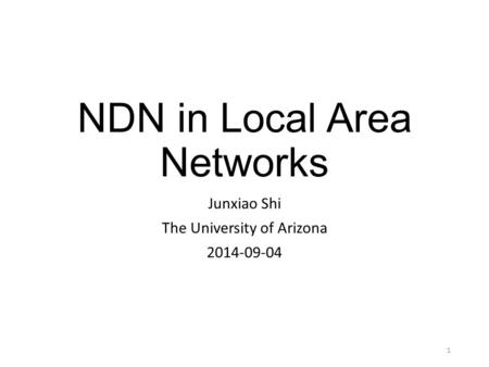 NDN in Local Area Networks Junxiao Shi The University of Arizona 2014-09-04 1.