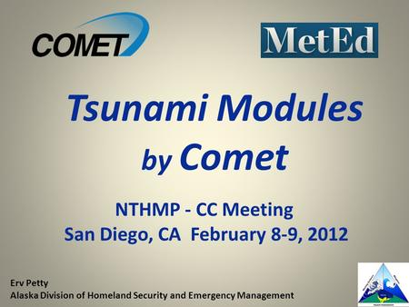 NTHMP - CC Meeting San Diego, CA February 8-9, 2012 Tsunami Modules by Comet Erv Petty Alaska Division of Homeland Security and Emergency Management.