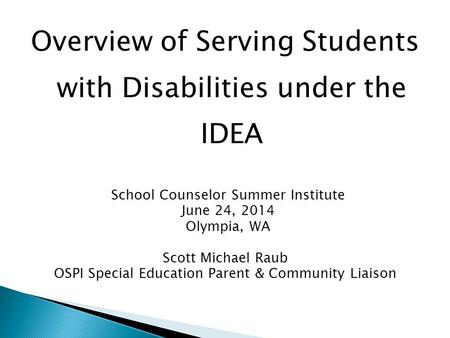 Overview of Serving Students with Disabilities under the IDEA School Counselor Summer Institute June 24, 2014 Olympia, WA Scott Michael Raub OSPI Special.