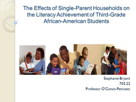 The Effects of Single-Parent Households on the Literacy Achievement of Third-Grade African-American Students Stephanie Bryant 703.22 Professor O'Conor-Petrusso.