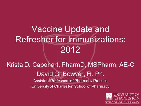 Vaccine Update and Refresher for Immunizations: 2012 Krista D. Capehart, PharmD, MSPharm, AE-C David G. Bowyer, R. Ph. Assistant Professors of Pharmacy.