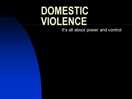 DOMESTIC VIOLENCE It's all about power and control.
