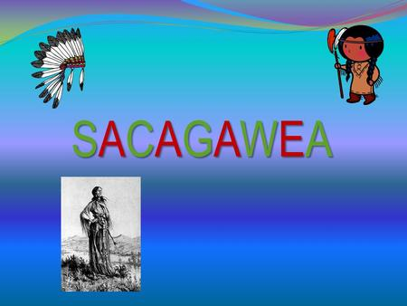 SACAGAWEASACAGAWEASACAGAWEASACAGAWEA Childhood Attacked by the Hidatsa Put to work quickly at a Hidatsa Tribe Years later she was sold to Toussaint Charbonneau.
