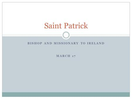 BISHOP AND MISSIONARY TO IRELAND MARCH 17 Saint Patrick.