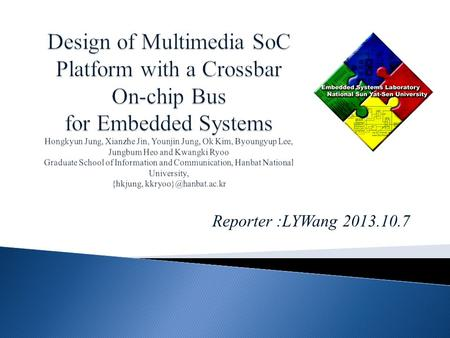 Reporter :LYWang 2013.10.7. We propose a multimedia SoC platform with a crossbar on-chip bus which can reduce the bottleneck of on-chip communication.