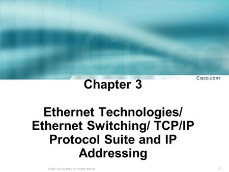 1 © 2004, Cisco Systems, Inc. All rights reserved. Chapter 3 Ethernet Technologies/ Ethernet Switching/ TCP/IP Protocol Suite and IP Addressing.