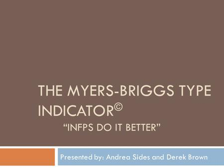 "THE MYERS-BRIGGS TYPE INDICATOR © ""INFPS DO IT BETTER"" Presented by: Andrea Sides and Derek Brown."