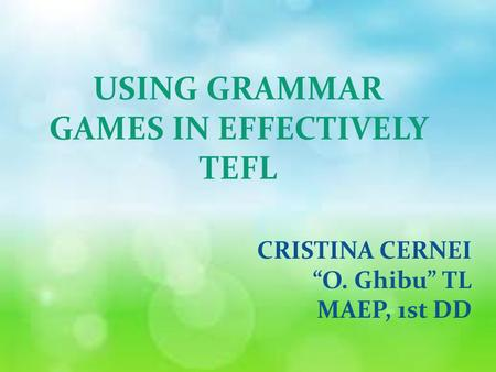 "USING GRAMMAR GAMES IN EFFECTIVELY TEFL CRISTINA CERNEI ""O. Ghibu"" TL MAEP, 1st DD."