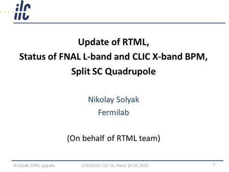 Update of RTML, Status of FNAL L-band and CLIC X-band BPM, Split SC Quadrupole Nikolay Solyak Fermilab (On behalf of RTML team) LCWS2010 / ILC 10, March.