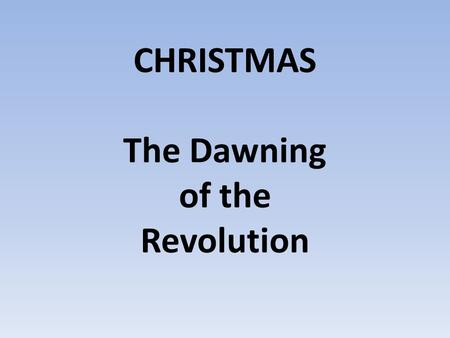 CHRISTMAS The Dawning of the Revolution. Luke 2:6–20 6 While they were there (in Bethlehem), the time came for the baby to be born, 7 and Mary gave birth.
