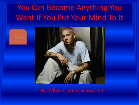 You Can Become Anything You Want If You Put Your Mind To It By: Wilbert James Schwartz Jr. music.
