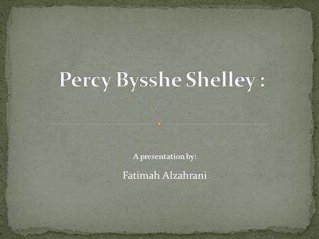 Fatimah Alzahrani A presentation by: The English romantic poet (1792-1822) ranks as one of the greatest lyric poets in the history of English both students.
