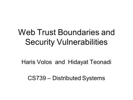 Web Trust Boundaries and Security Vulnerabilities Haris Volos and Hidayat Teonadi CS739 – Distributed Systems.