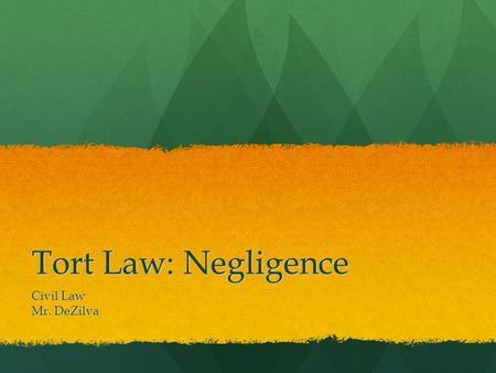 Tort Law: Negligence Civil Law Mr. DeZilva. Negligence The most common unintentional tort is negligence The most common unintentional tort is negligence.