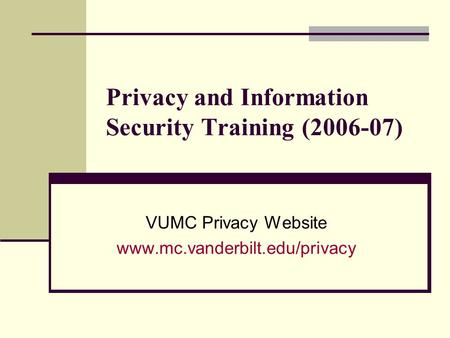 Privacy and Information Security Training (2006-07) VUMC Privacy Website www.mc.vanderbilt.edu/privacy.