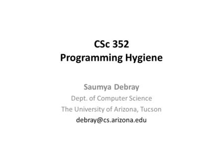 CSc 352 Programming Hygiene Saumya Debray Dept. of Computer Science The University of Arizona, Tucson