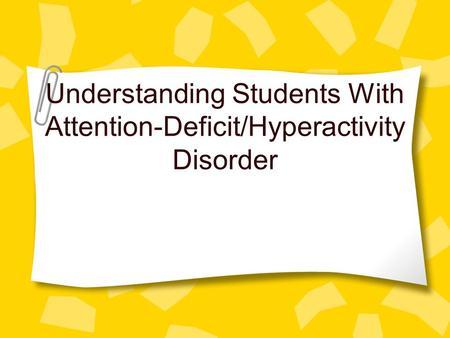 Understanding Students With Attention-Deficit/Hyperactivity Disorder.