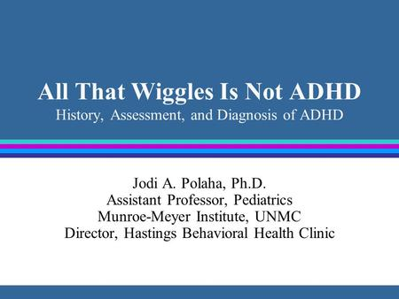 All That Wiggles Is Not ADHD History, Assessment, and Diagnosis of ADHD Jodi A. Polaha, Ph.D. Assistant Professor, Pediatrics Munroe-Meyer Institute, UNMC.