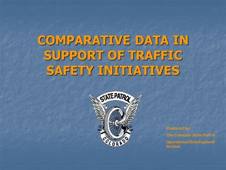 COMPARATIVE DATA IN SUPPORT OF TRAFFIC SAFETY INITIATIVES Prepared by: The Colorado State Patrol Operational Development Section.