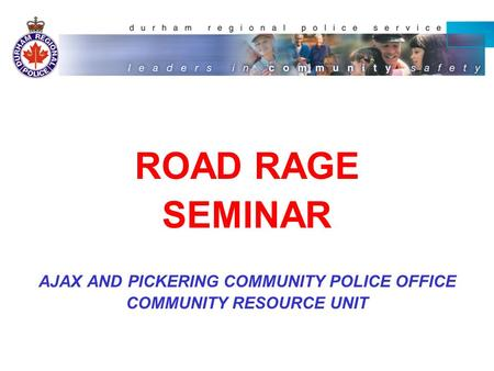 ROAD RAGE SEMINAR AJAX AND PICKERING COMMUNITY POLICE OFFICE COMMUNITY RESOURCE UNIT.