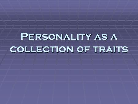 Personality as a collection of traits. Trait theory  Personality viewed as a group of discrete, consistent, long-lasting tendencies in behavior  Multi-dimensional.