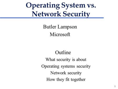 1 Operating System vs. Network Security Butler Lampson Microsoft Outline What security is about Operating systems security Network security How they fit.