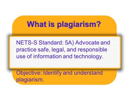What is plagiarism? NETS-S Standard: 5A) Advocate and practice safe, legal, and responsible use of information and technology. Objective: Identify and.