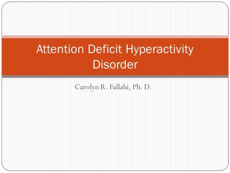 Carolyn R. Fallahi, Ph. D. Attention Deficit Hyperactivity Disorder.