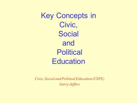 Key Concepts in Civic, Social and Political Education Civic, Social and Political Education (CSPE) Gerry Jeffers.