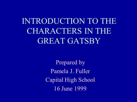 INTRODUCTION TO THE CHARACTERS IN THE GREAT GATSBY Prepared by Pamela J. Fuller Capital High School 16 June 1999.