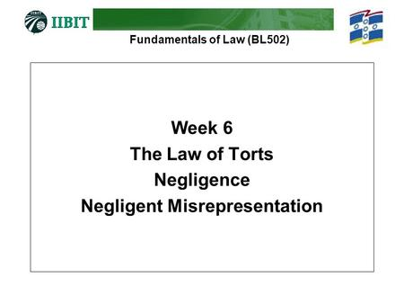Fundamentals of Law (BL502) Week 6 The Law of Torts Negligence Negligent Misrepresentation.