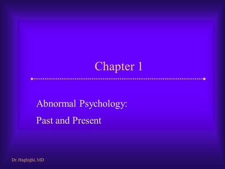 Chapter 1 Abnormal Psychology: Past and Present Dr. Haghighi, MD.