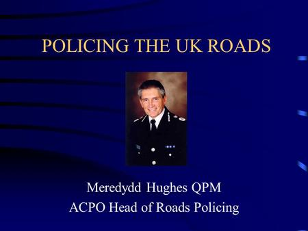 POLICING THE UK ROADS Meredydd Hughes QPM ACPO Head of Roads Policing.