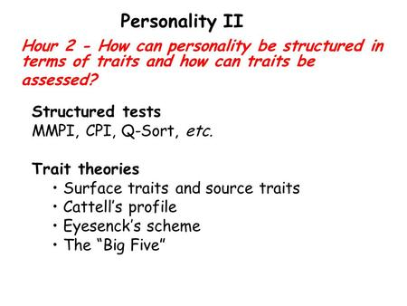 Hour 2 - How can personality be structured in terms of traits and how can traits be assessed? Personality II Structured tests MMPI, CPI, Q-Sort, etc. Trait.