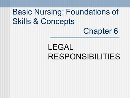 Basic Nursing: Foundations of Skills & Concepts Chapter 6 LEGAL RESPONSIBILITIES.