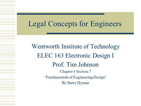 "Legal Concepts for Engineers Wentworth Institute of Technology ELEC 163 Electronic Design I Prof. Tim Johnson Chapter 4 Section 7 ""Fundamentals of Engineering."