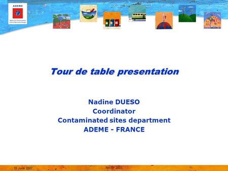 NATO 2007 19 June 2007 Tour de table presentation Nadine DUESO Coordinator Contaminated sites department ADEME - FRANCE.