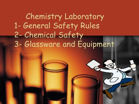 Chemistry Laboratory 1- General Safety Rules 2- Chemical Safety 3- Glassware and Equipment.