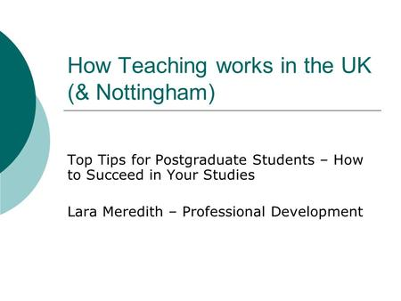 How Teaching works in the UK (& Nottingham) Top Tips for Postgraduate Students – How to Succeed in Your Studies Lara Meredith – Professional Development.