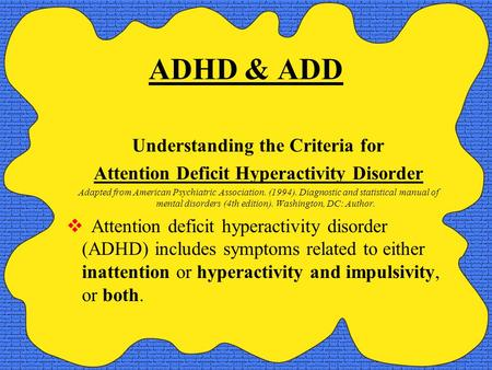 ADHD & ADD Understanding the Criteria for Attention Deficit Hyperactivity Disorder Adapted from American Psychiatric Association. (1994). Diagnostic and.