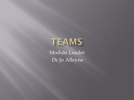 Module Leader Dr Jo Alleyne.  By the end of this session you should be able to explain:  What teams are & how they contribute to the organisation &