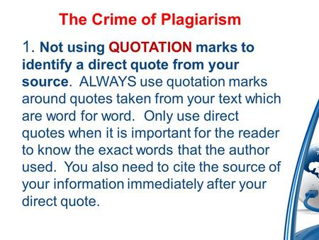 The Crime of Plagiarism 1. Not using QUOTATION marks to identify a direct quote from your source. ALWAYS use quotation marks around quotes taken from your.